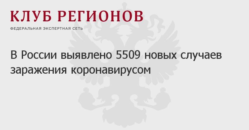 В России выявлено 5509 новых случаев заражения коронавирусом